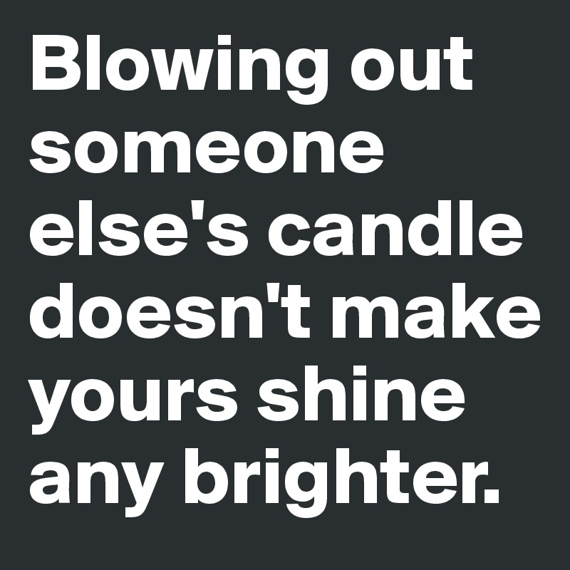 Blowing-out-someone-else-s-candle-doesn-t-make-you.jpg